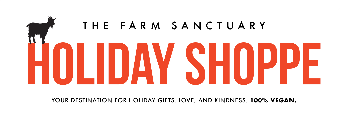 The Farm Sanctuary Holiday Shoppe. Your destination for holiday, love, and kindness. 100% vegan.